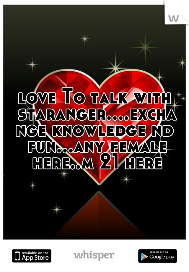 love To talk with staranger....exchange knowledge nd fun...any female here..m 21 here