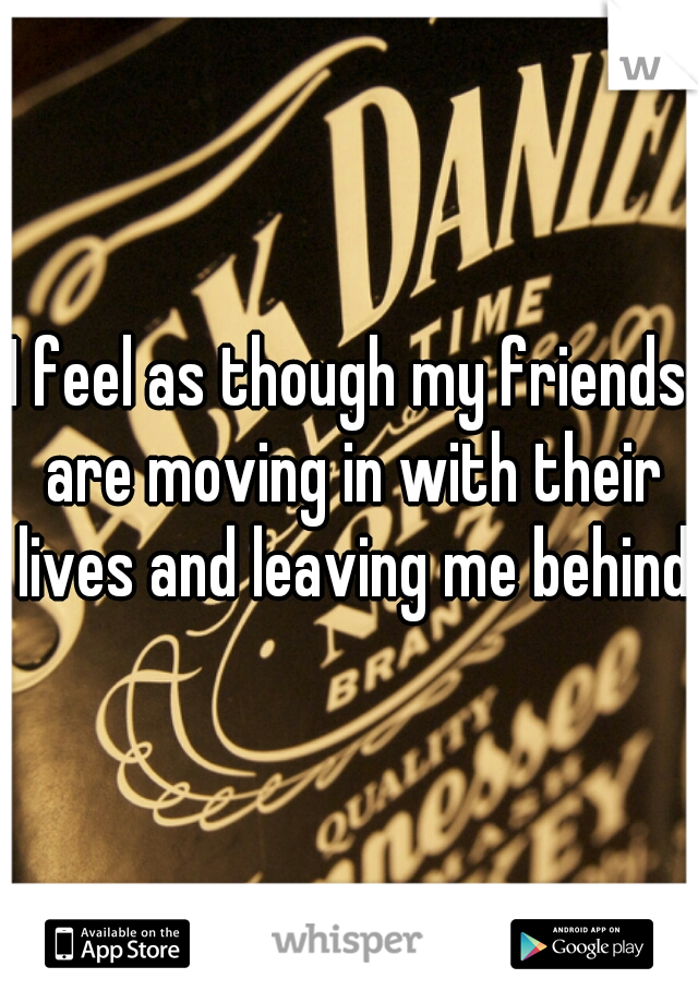 I feel as though my friends are moving in with their lives and leaving me behind