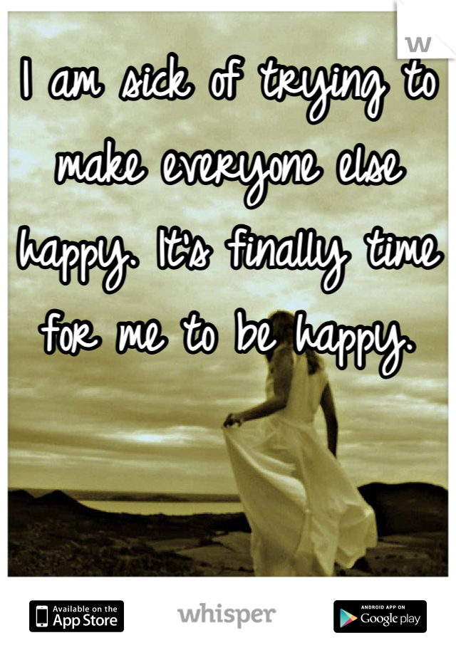 I am sick of trying to make everyone else happy. It's finally time for me to be happy.