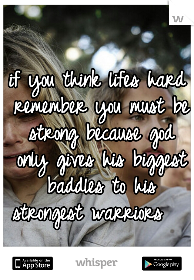 if you think lifes hard remember you must be strong because god only gives his biggest baddles to his strongest warriors