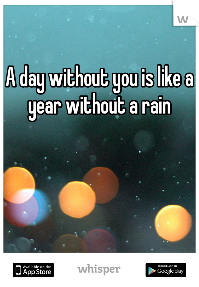 A day without you is like a year without a rain