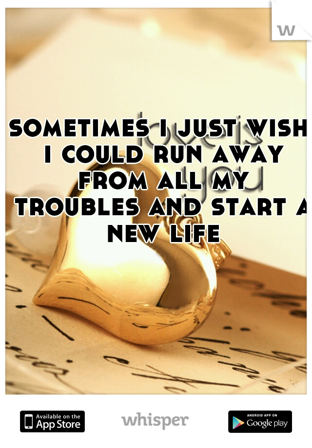 sometimes i just wish i could run away from all my troubles and start a new life