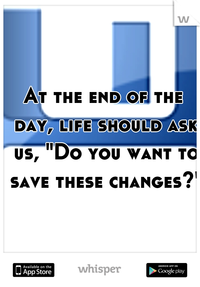 """At the end of the day, life should ask us, """"Do you want to save these changes?"""""""