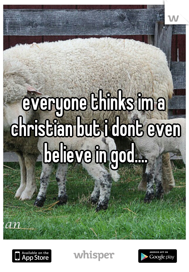 everyone thinks im a christian but i dont even believe in god....