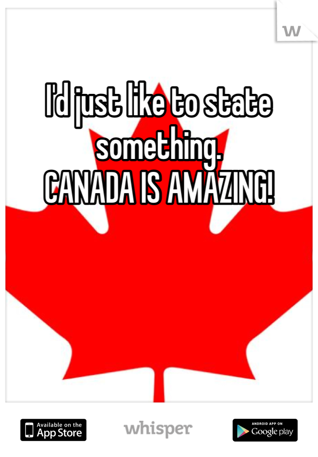 I'd just like to state something.  CANADA IS AMAZING!