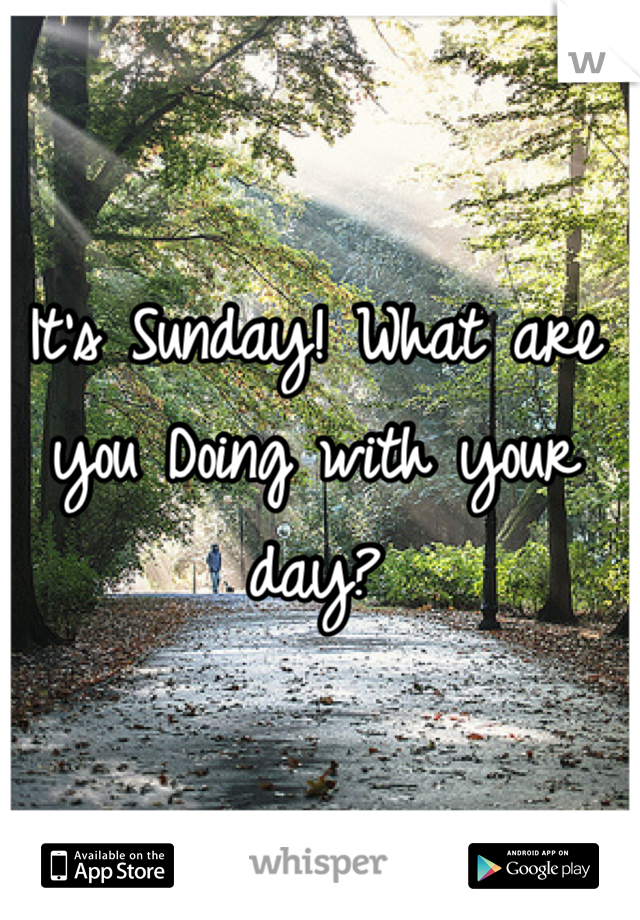 It's Sunday! What are you Doing with your day?