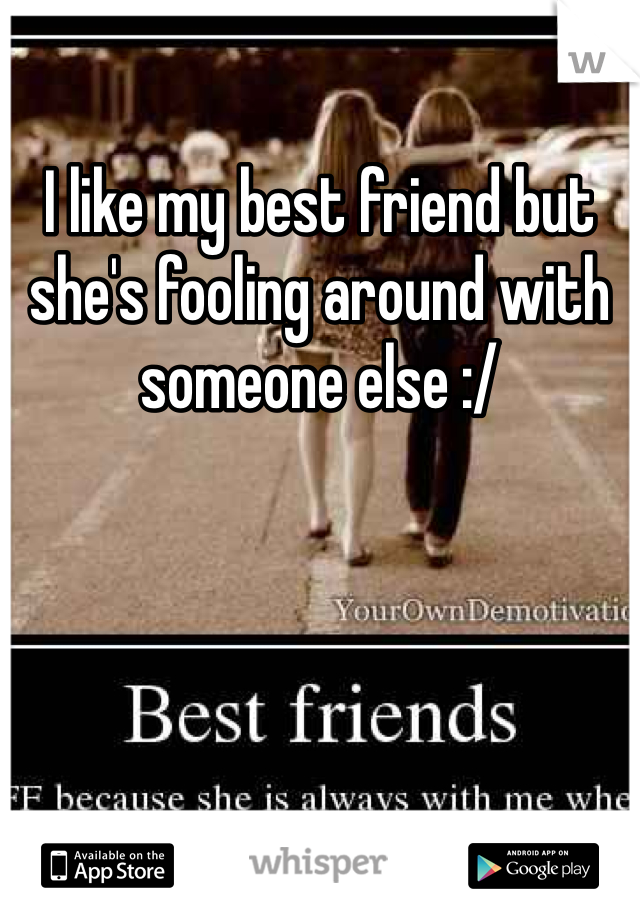 I like my best friend but she's fooling around with someone else :/