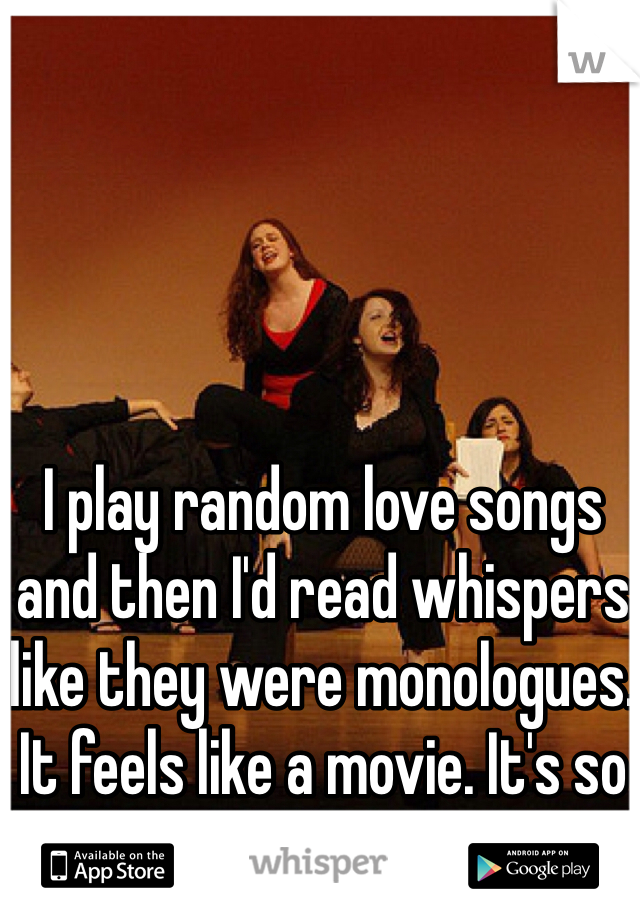 I play random love songs and then I'd read whispers like they were monologues. It feels like a movie. It's so cool!