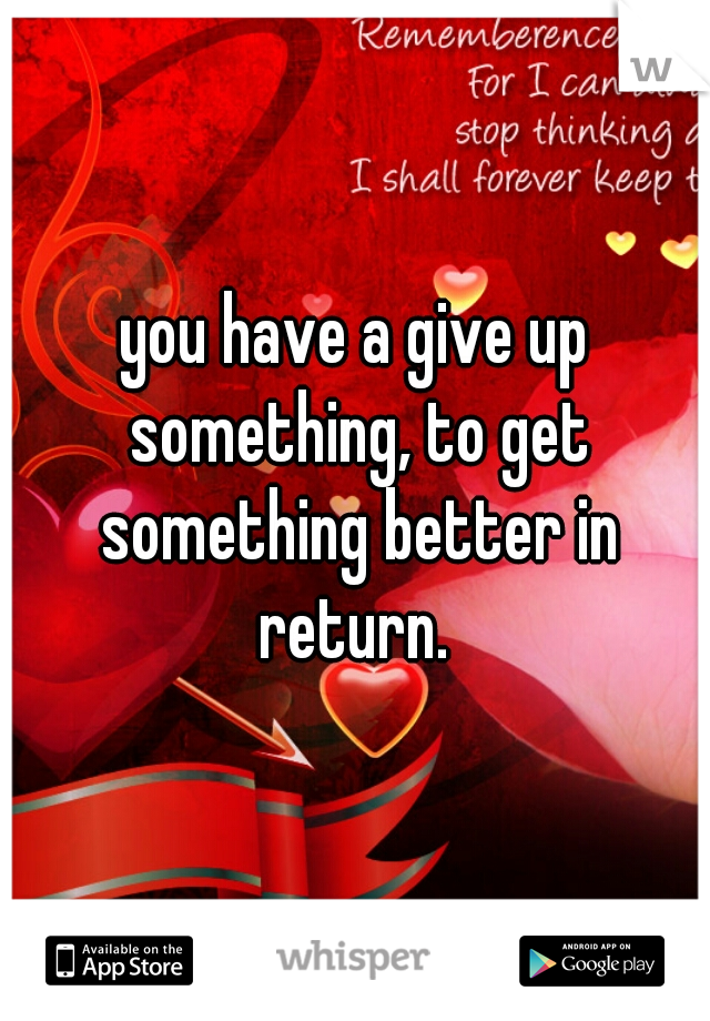 you have a give up something, to get something better in return.