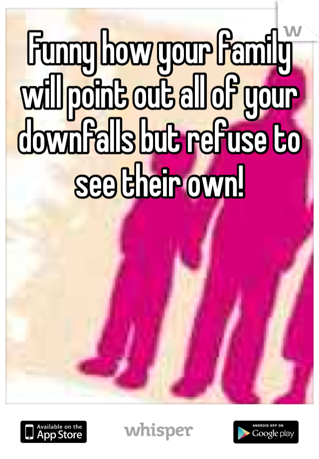 Funny how your family will point out all of your downfalls but refuse to see their own!