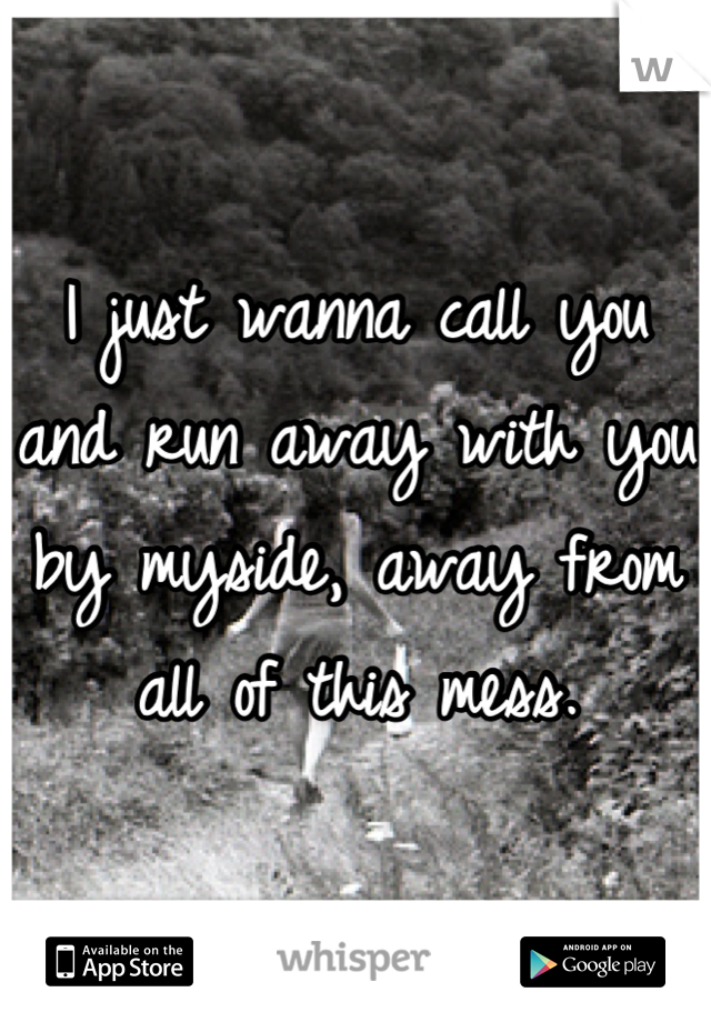 I just wanna call you and run away with you by myside, away from all of this mess.