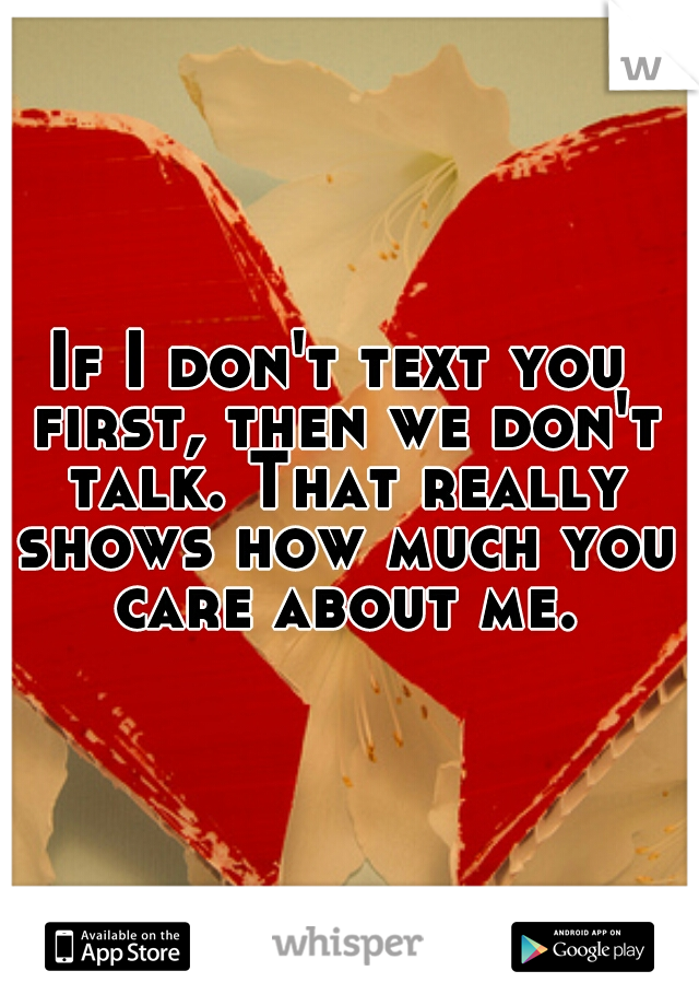 If I don't text you first, then we don't talk. That really shows how much you care about me.