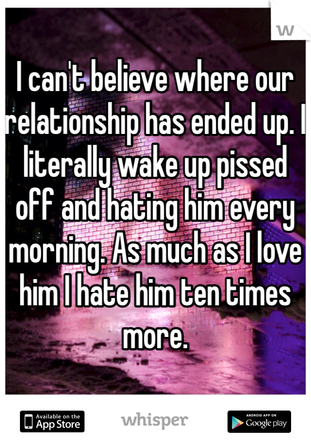 I can't believe where our relationship has ended up. I literally wake up pissed off and hating him every morning. As much as I love him I hate him ten times more.