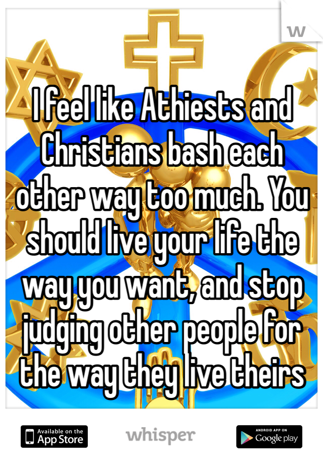 I feel like Athiests and Christians bash each other way too much. You should live your life the way you want, and stop judging other people for the way they live theirs