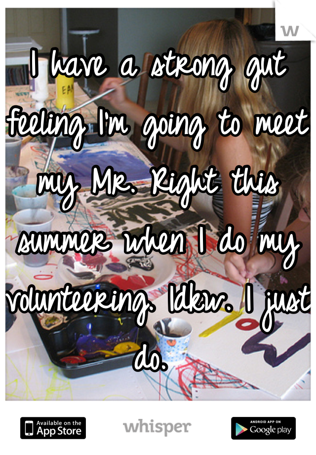 I have a strong gut feeling I'm going to meet my Mr. Right this summer when I do my volunteering. Idkw. I just do.
