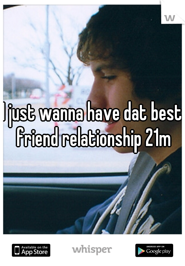 I just wanna have dat best friend relationship 21m