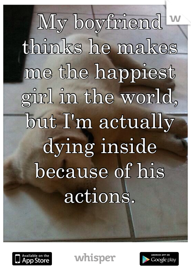 My boyfriend thinks he makes me the happiest girl in the world, but I'm actually dying inside because of his actions.