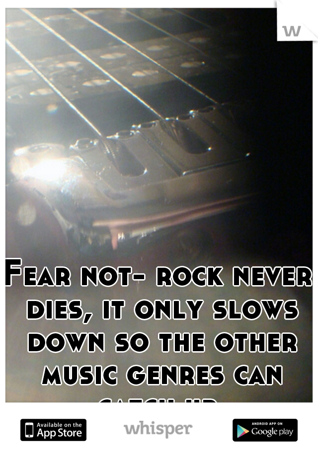 Fear not- rock never dies, it only slows down so the other music genres can catch up
