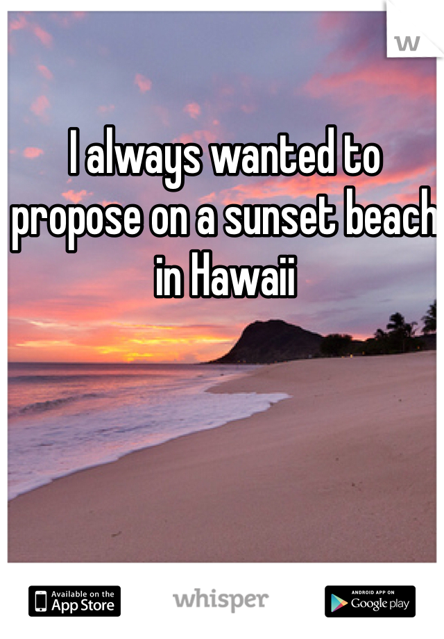 I always wanted to propose on a sunset beach in Hawaii