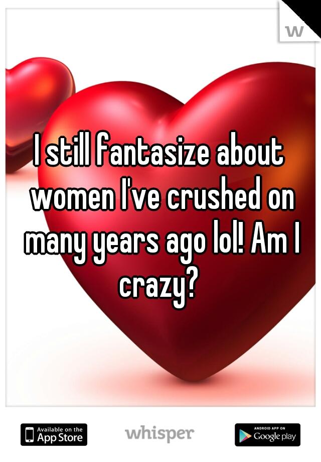I still fantasize about women I've crushed on many years ago lol! Am I crazy?