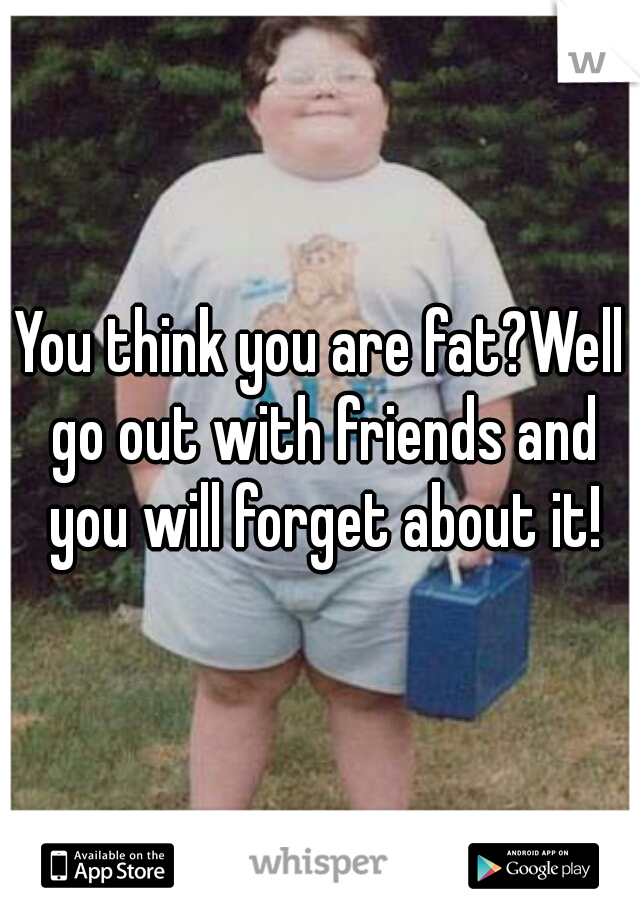 You think you are fat?Well go out with friends and you will forget about it!
