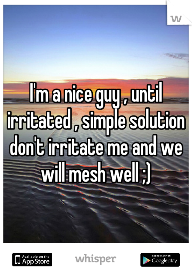 I'm a nice guy , until irritated , simple solution don't irritate me and we will mesh well ;)