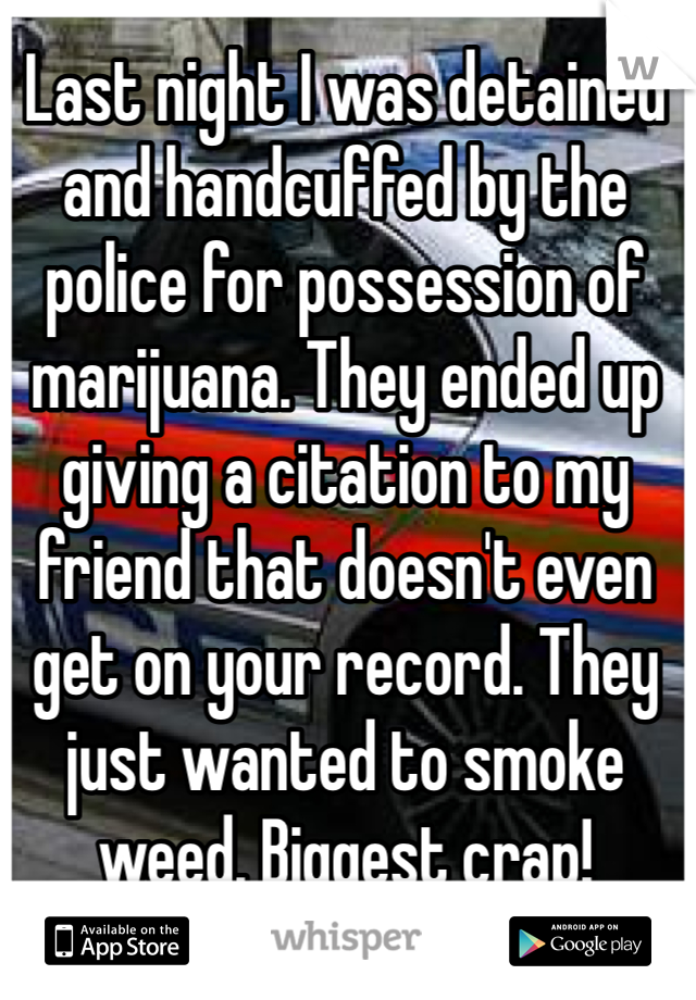 Last night I was detained and handcuffed by the police for possession of marijuana. They ended up giving a citation to my friend that doesn't even get on your record. They just wanted to smoke weed. Biggest crap!