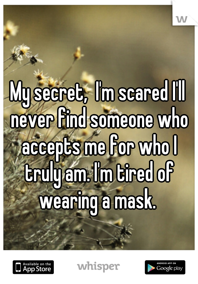 My secret,  I'm scared I'll never find someone who accepts me for who I truly am. I'm tired of wearing a mask.