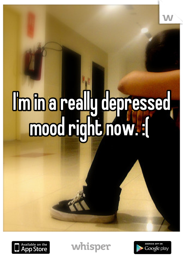 I'm in a really depressed mood right now. :(
