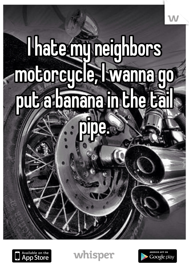 I hate my neighbors motorcycle, I wanna go put a banana in the tail pipe.