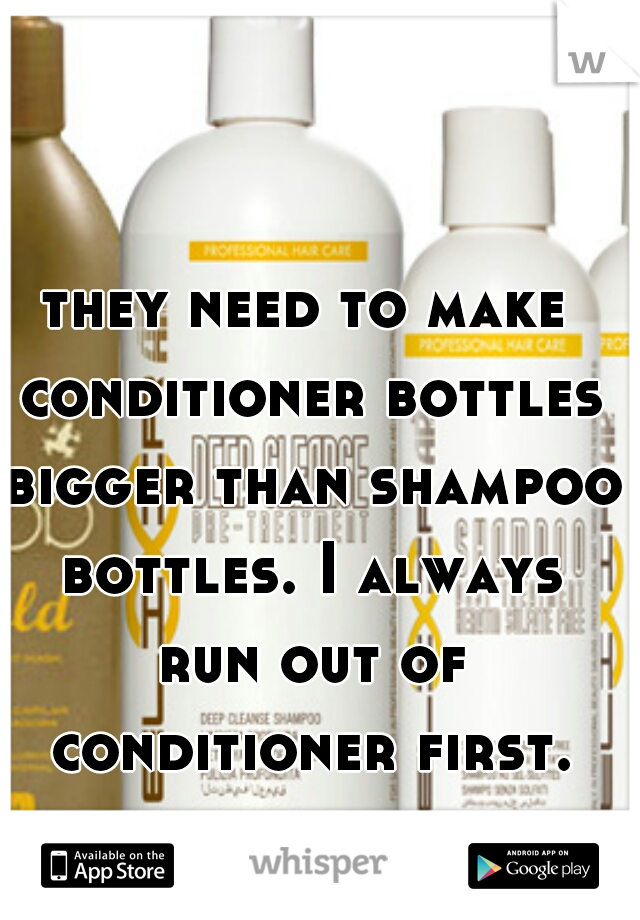 they need to make conditioner bottles bigger than shampoo bottles. I always run out of conditioner first.