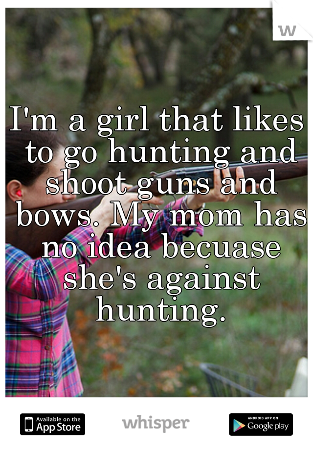 I'm a girl that likes to go hunting and shoot guns and bows. My mom has no idea becuase she's against hunting.