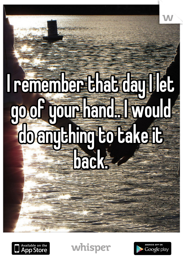 I remember that day I let go of your hand.. I would do anything to take it back.