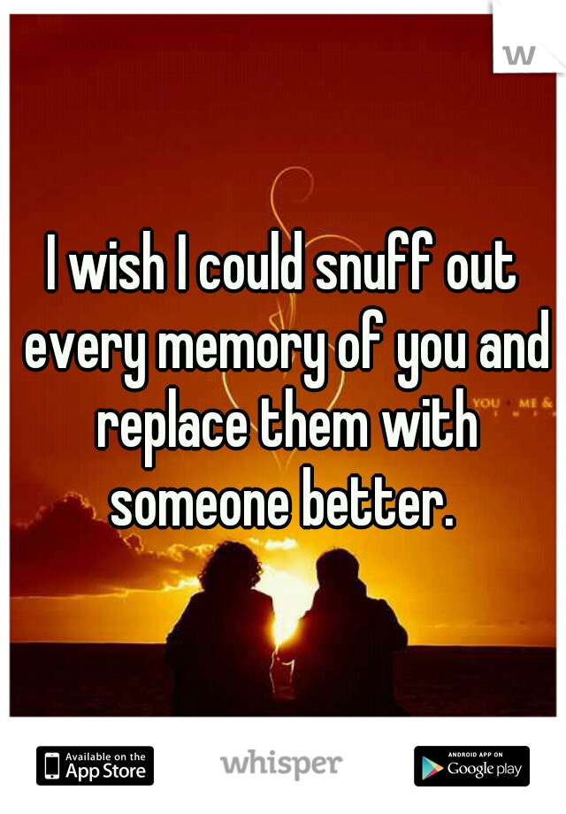 I wish I could snuff out every memory of you and replace them with someone better.