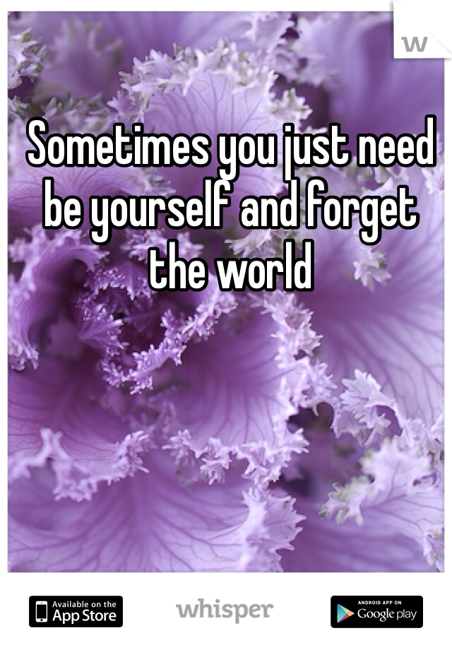 Sometimes you just need be yourself and forget the world