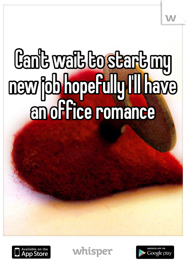Can't wait to start my new job hopefully I'll have an office romance