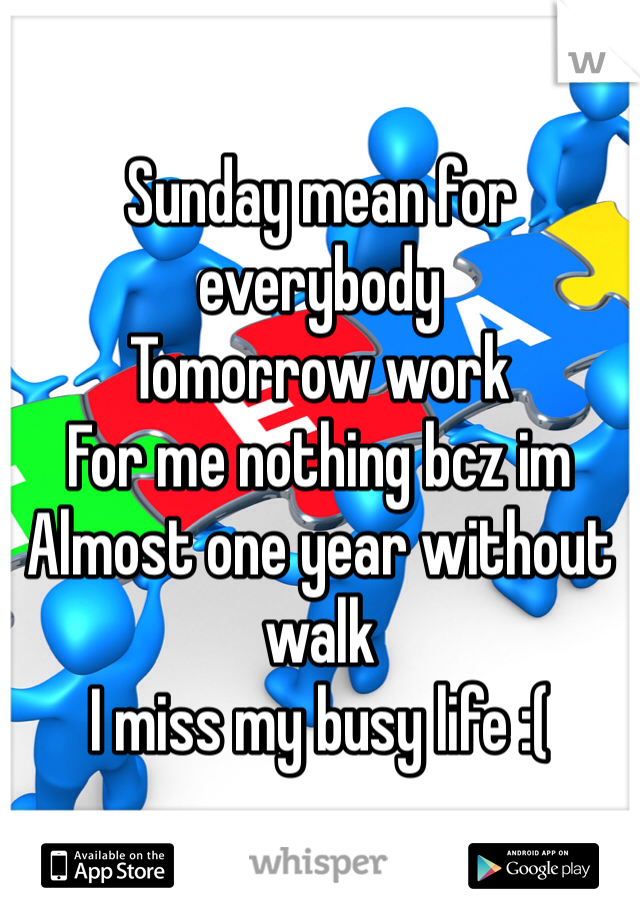 Sunday mean for everybody Tomorrow work For me nothing bcz im  Almost one year without walk I miss my busy life :(