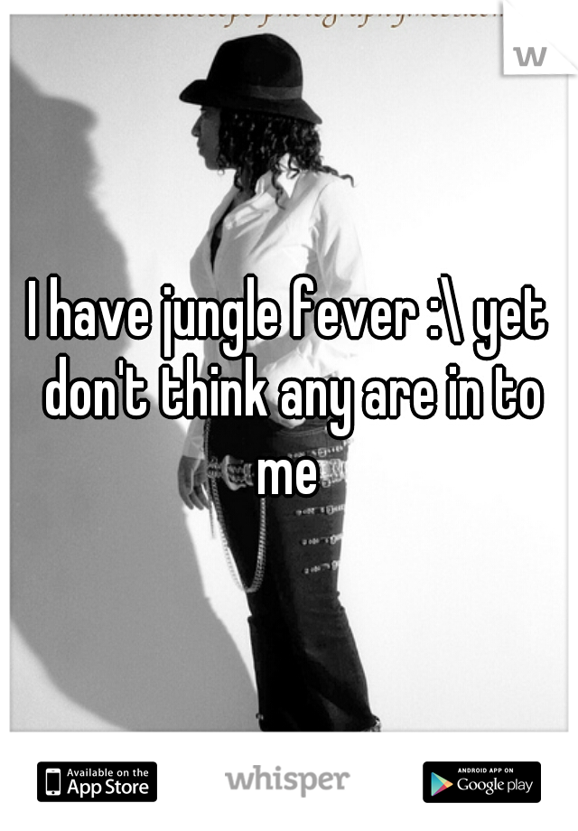 I have jungle fever :\ yet don't think any are in to me