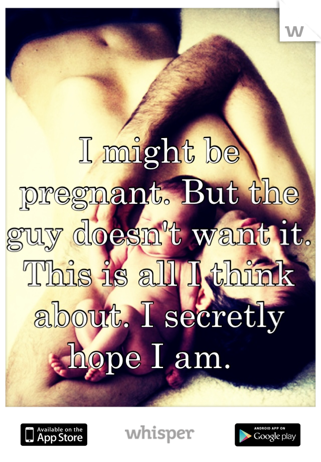 I might be pregnant. But the guy doesn't want it. This is all I think about. I secretly hope I am.