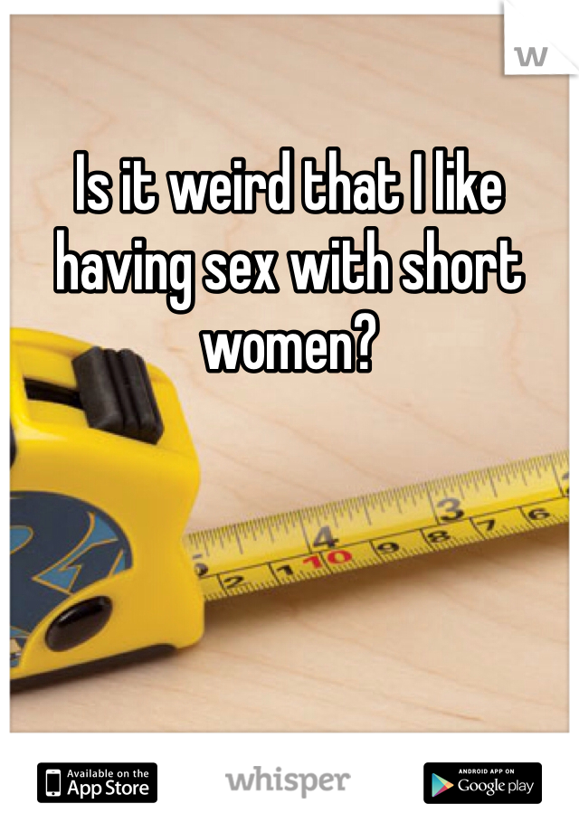 Is it weird that I like having sex with short women?