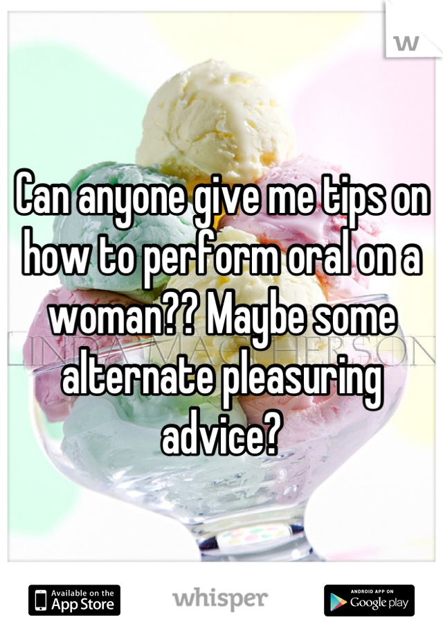 Can anyone give me tips on how to perform oral on a woman?? Maybe some alternate pleasuring advice?
