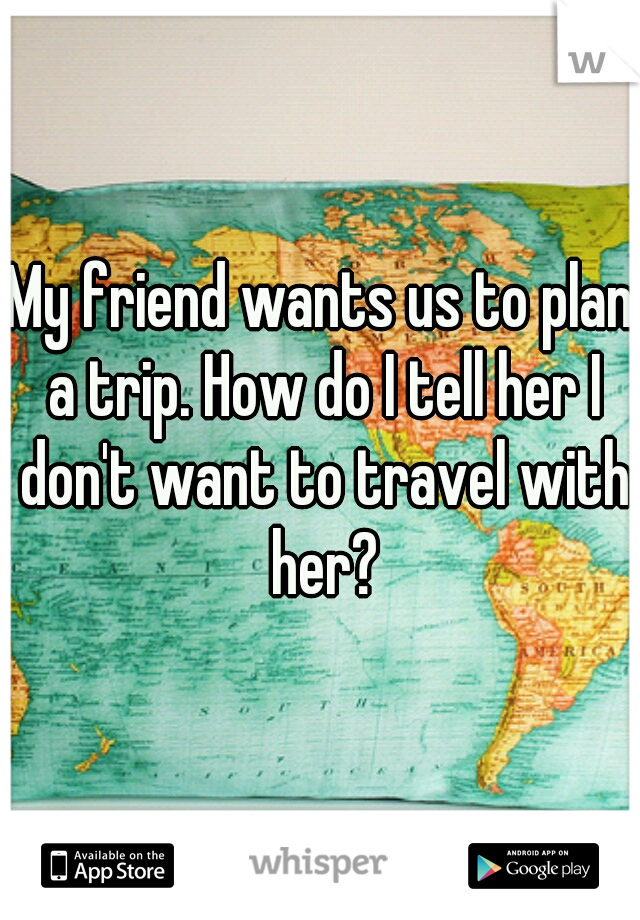 My friend wants us to plan a trip. How do I tell her I don't want to travel with her?
