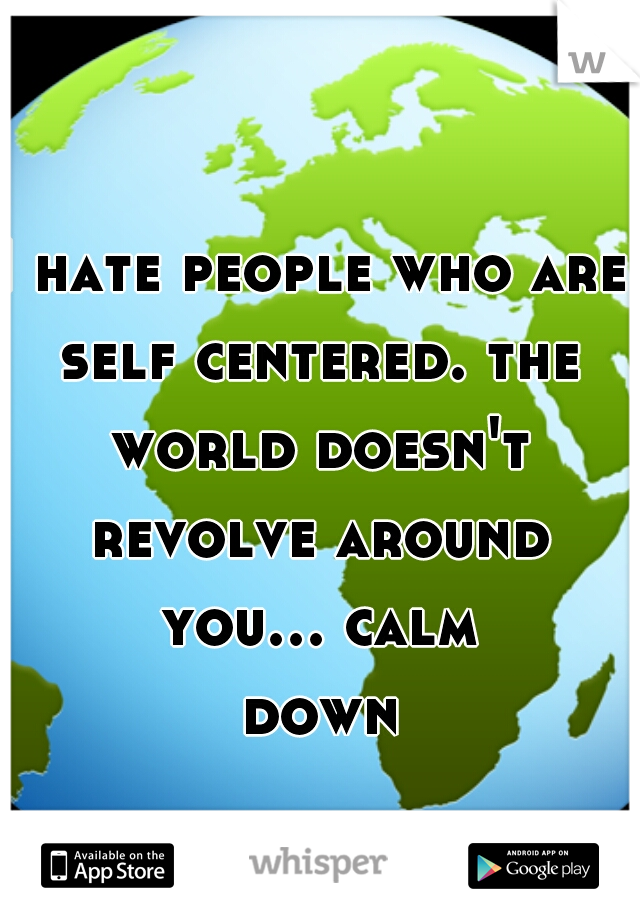 I hate people who are self centered. the world doesn't revolve around you... calm down