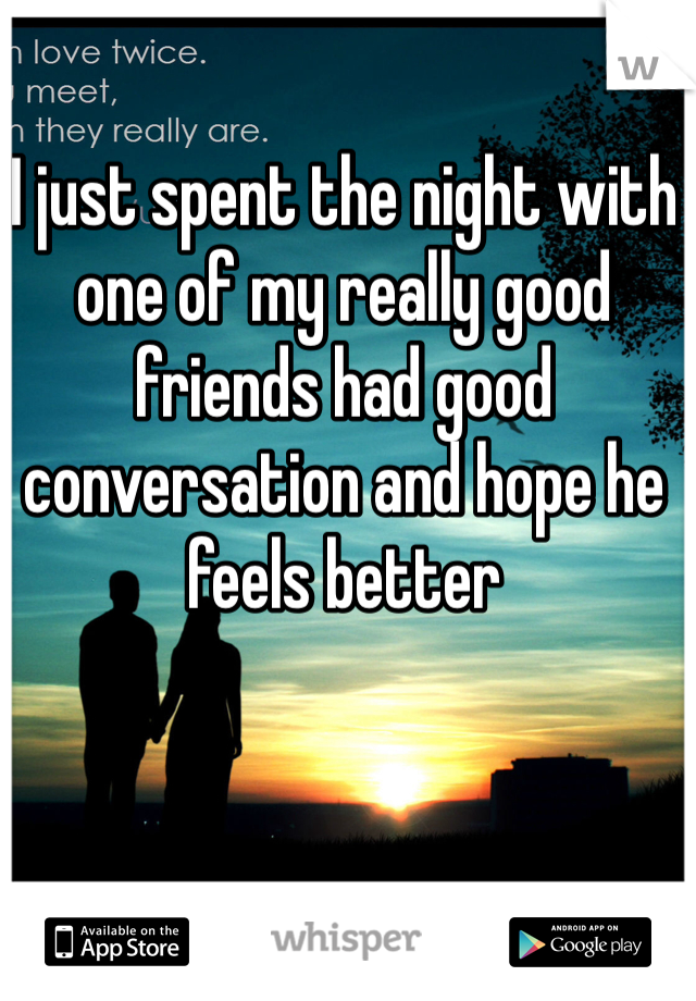 I just spent the night with one of my really good friends had good conversation and hope he feels better
