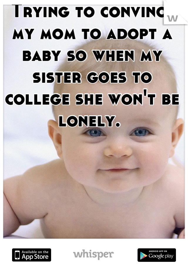 Trying to convince my mom to adopt a baby so when my sister goes to college she won't be lonely.