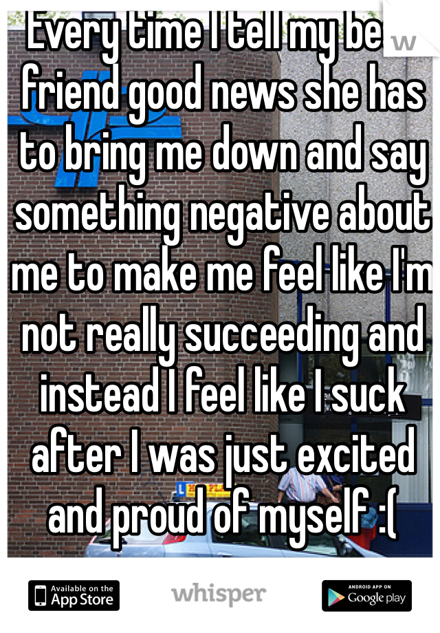 Every time I tell my best friend good news she has to bring me down and say something negative about me to make me feel like I'm not really succeeding and instead I feel like I suck after I was just excited and proud of myself :(