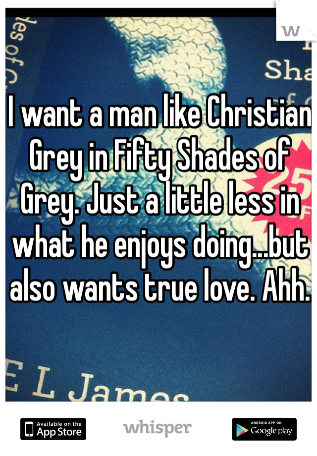I want a man like Christian Grey in Fifty Shades of Grey. Just a little less in what he enjoys doing...but also wants true love. Ahh.