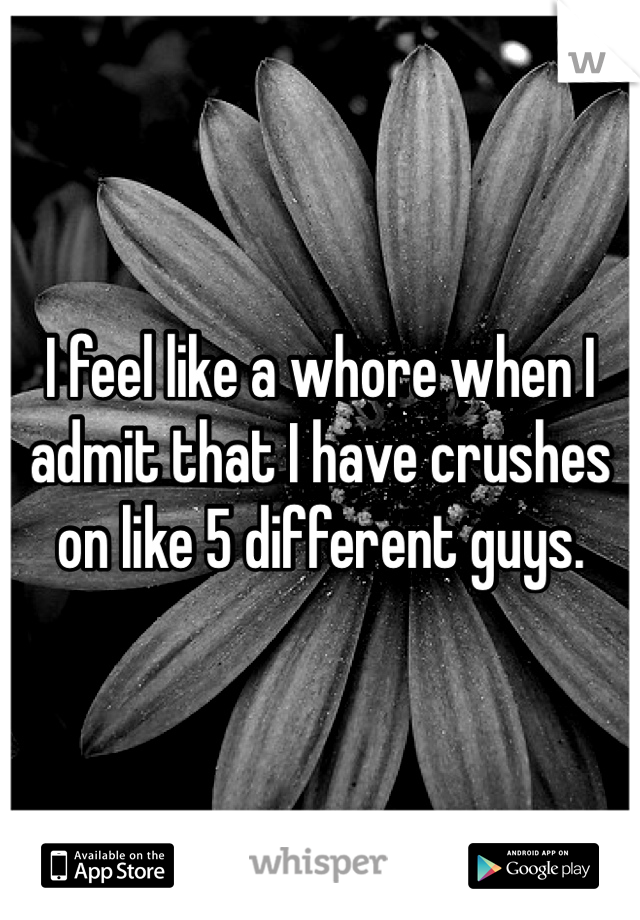 I feel like a whore when I admit that I have crushes on like 5 different guys.