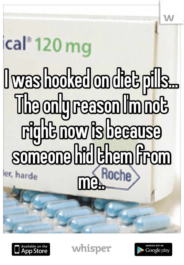 I was hooked on diet pills... The only reason I'm not right now is because someone hid them from me..