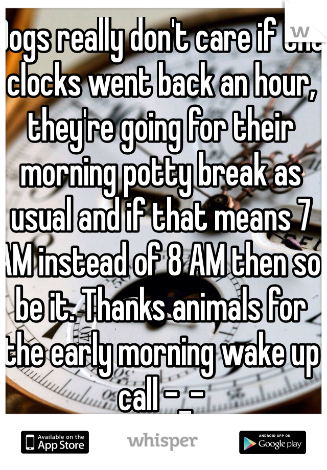 Dogs really don't care if the clocks went back an hour, they're going for their morning potty break as usual and if that means 7 AM instead of 8 AM then so be it. Thanks animals for the early morning wake up call -_-